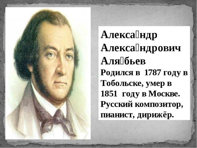 Алекса́ндр Алекса́ндрович Аля́бьев Родился в 1787 году в Тобольске, умер в 1...