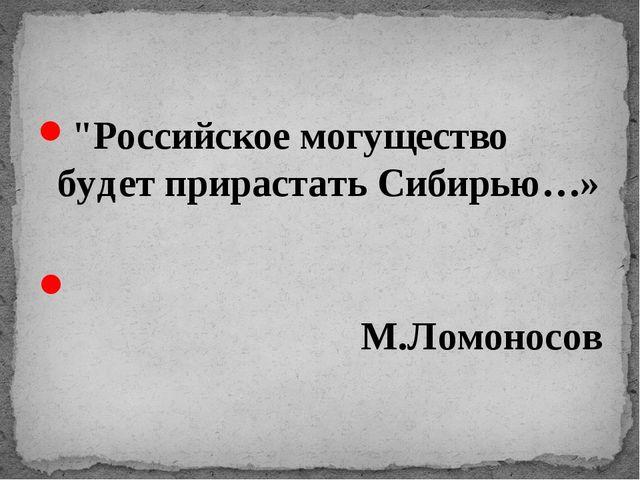 """""""Российское могущество будет прирастать Сибирью…» М.Ломоносов"""