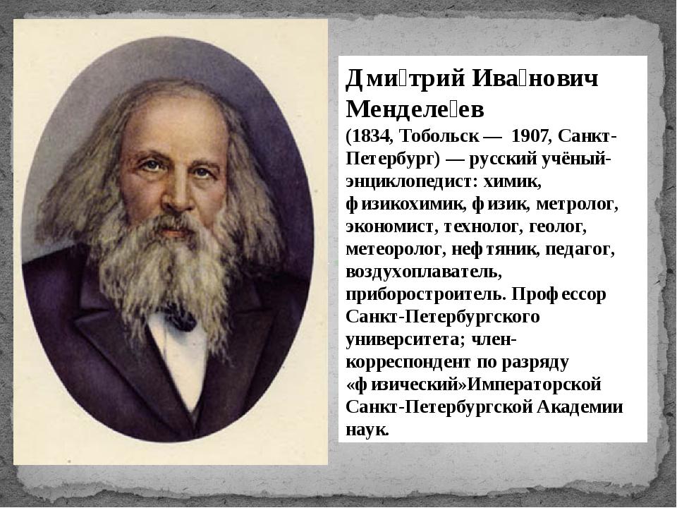 Дми́трий Ива́нович Менделе́ев (1834, Тобольск — 1907, Санкт-Петербург) — рус...