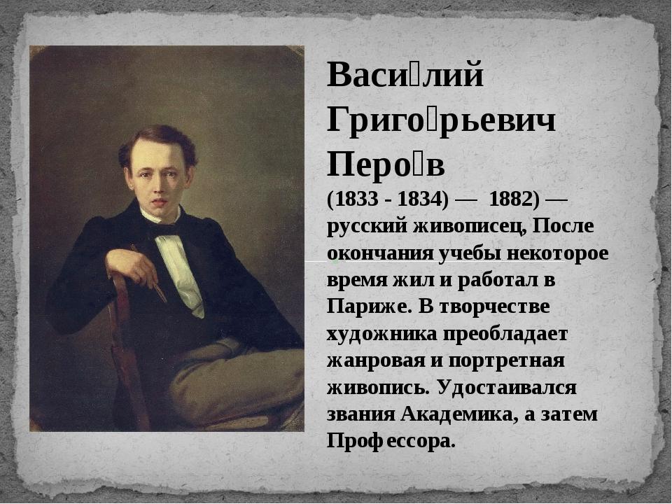 Васи́лий Григо́рьевич Перо́в (1833 - 1834) — 1882) — русский живописец, После...