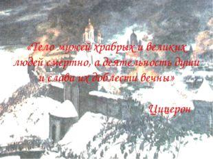 «Тело мужей храбрых и великих людей смертно, а деятельность души и слава их д