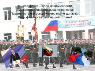 Защита флага – дело нашей совести, Ему всегда отдавали высшие почести! Подвер