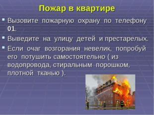 Пожар в квартире Вызовите пожарную охрану по телефону 01. Выведите на улицу д