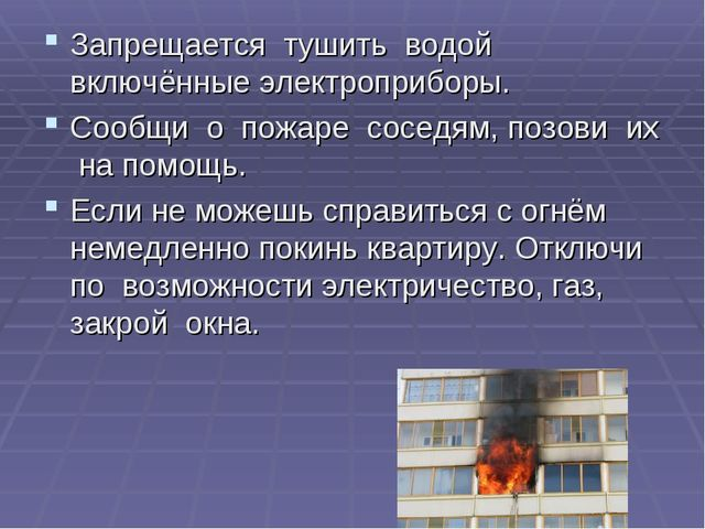 Запрещается тушить водой включённые электроприборы. Сообщи о пожаре соседям,...