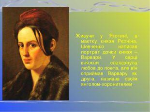 Живучи у Яготині, в маєтку князя Рєпніна, Шевченко написав портрет дочки княз