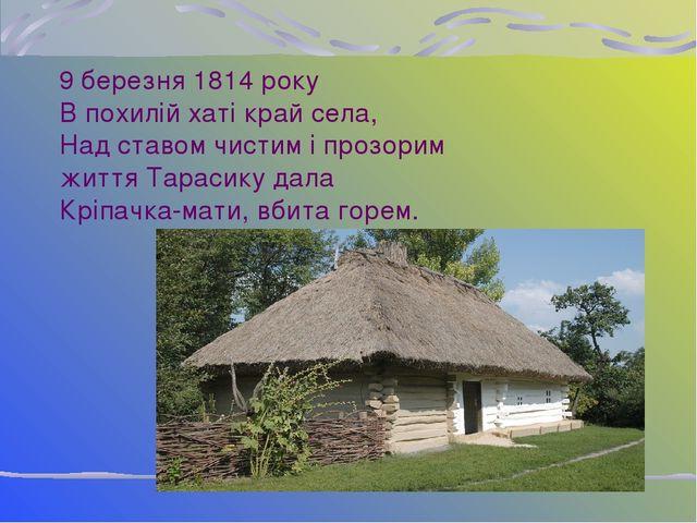 9 березня 1814 року В похилій хаті край села, Над ставом чистим і прозорим жи...