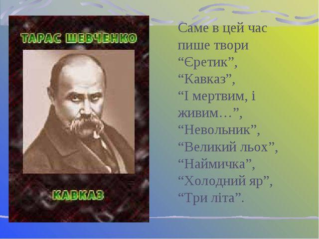 """Саме в цей час пише твори """"Єретик"""", """"Кавказ"""", """"І мертвим, і живим…"""", """"Невольн..."""