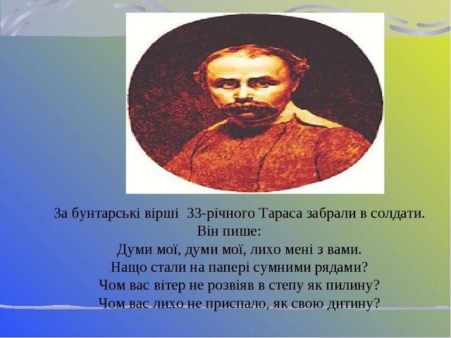 За бунтарські вірші 33-річного Тараса забрали в солдати. Він пише: Думи мої,...