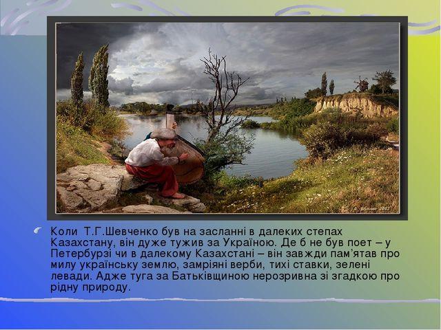 Коли Т.Г.Шевченко був на засланні в далеких степах Казахстану, він дуже тужив...