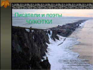 . Писатели и поэты ЧУКОТКИ МБОУ «СОШ №1 г. .Анадыря», учитель начальных класс