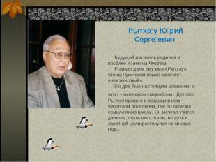 Рытхэ́у Ю́рий Серге́евич Будущий писатель родился в посёлке Уэлен на Чукотке.