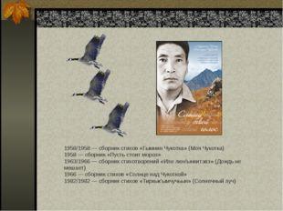 1958/1958— сборник стихов «Гымнин Чукотка» (Моя Чукотка) 1958— сборник «Пус