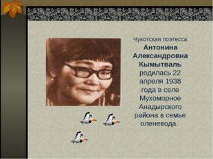 Чукотская поэтесса Антонина Александровна Кымытваль родилась 22 апреля 1938 г