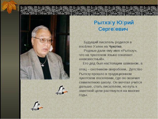 Рытхэ́у Ю́рий Серге́евич Будущий писатель родился в посёлке Уэлен на Чукотке....