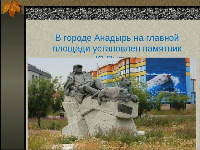В городе Анадырь на главной площади установлен памятник Ю.Рытхэу.