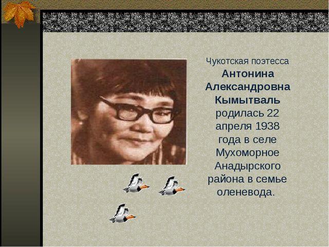 Чукотская поэтесса Антонина Александровна Кымытваль родилась 22 апреля 1938 г...