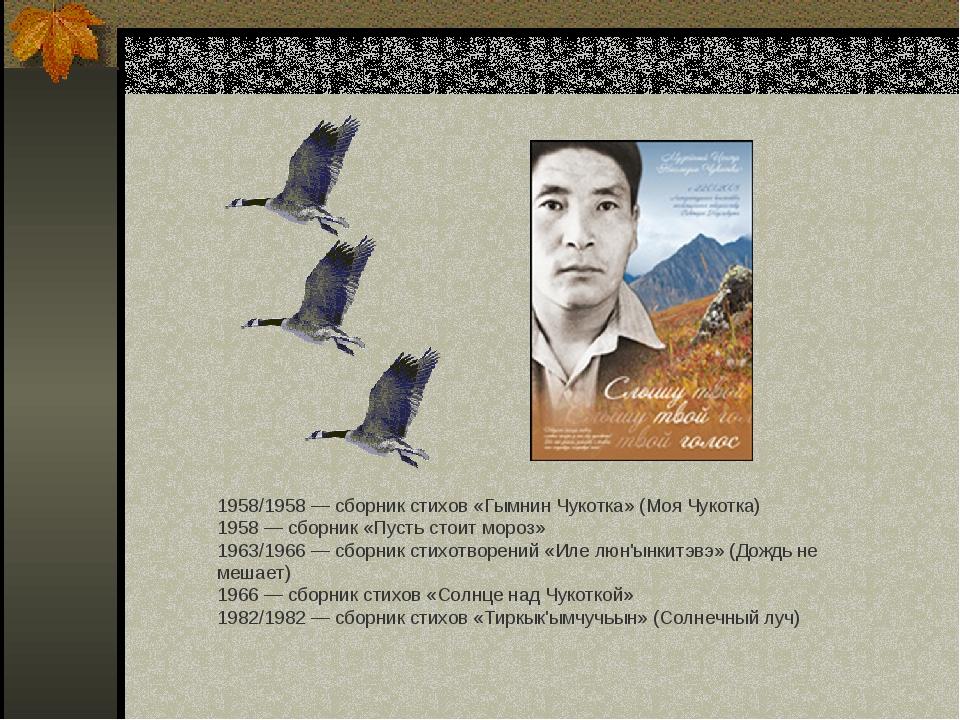 1958/1958— сборник стихов «Гымнин Чукотка» (Моя Чукотка) 1958— сборник «Пус...