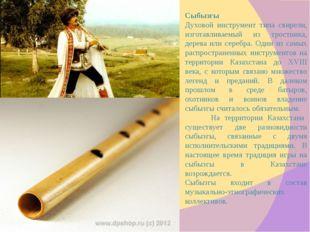 Cыбызгы Духовой инструмент типа свирели, изготавливаемый из тростника, дерева