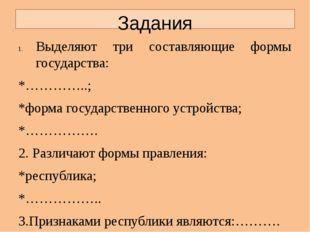 Задания Выделяют три составляющие формы государства: *…………..; *форма государс