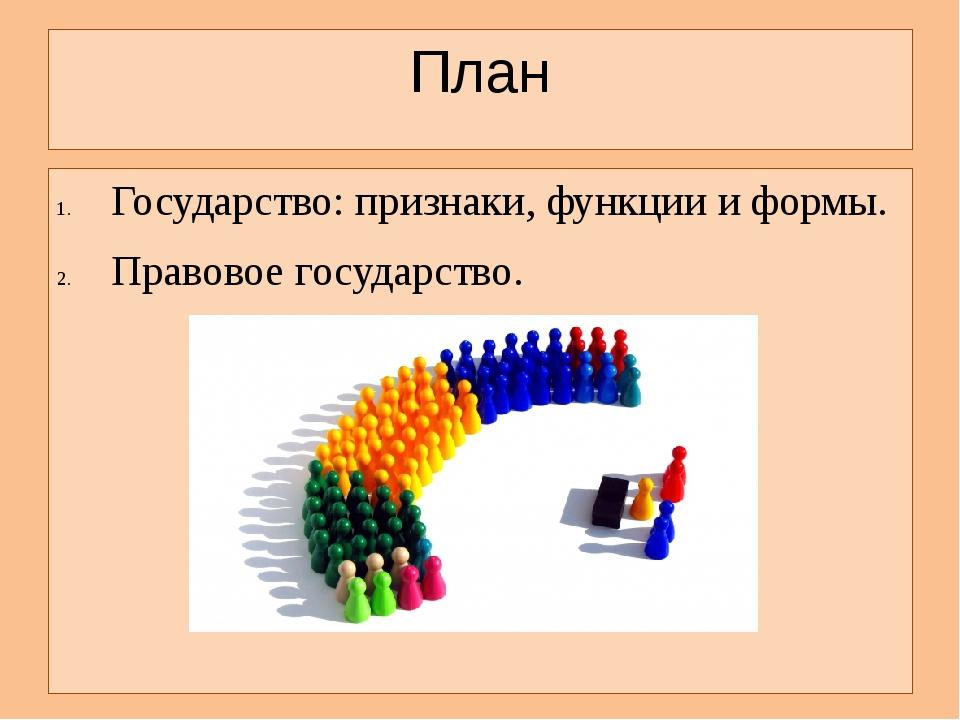 План Государство: признаки, функции и формы. Правовое государство.
