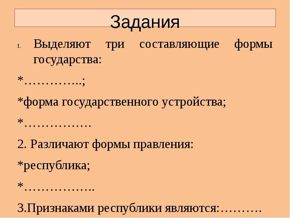 Задания Выделяют три составляющие формы государства: *…………..; *форма государс...