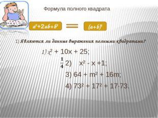 Формула полного квадрата 1) Являются ли данные выражения полными квадратами?