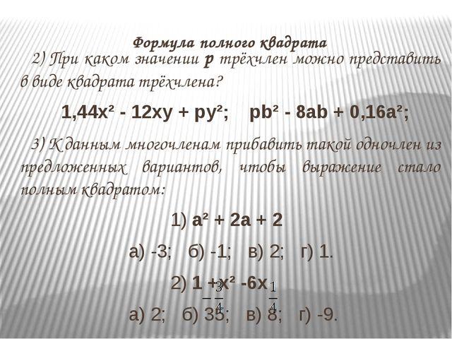 Формула полного квадрата 2) При каком значении p трёхчлен можно представить...