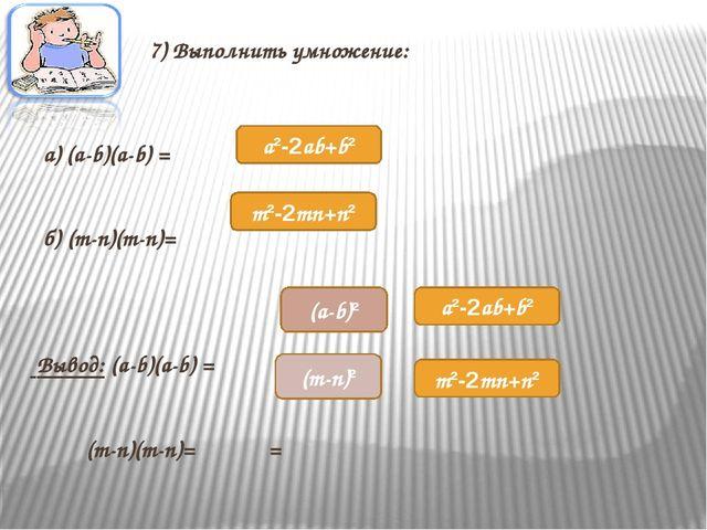 7) Выполнить умножение: а) (a-b)(a-b) = б) (m-n)(m-n)= Вывод: (a-b)(a-b) = =...