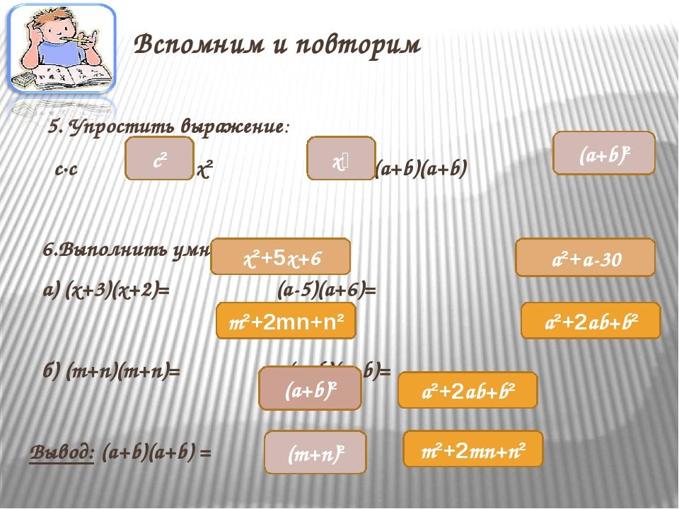 Вспомним и повторим 5. Упростить выражение: c·c x² · x² (a+b)(a+b) 6.Выполнит...