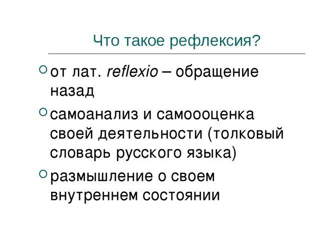 Что такое рефлексия? от лат. reflexio – обращение назад самоанализ и самоооце...