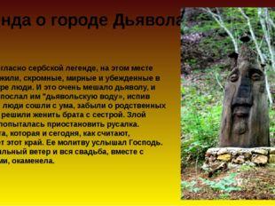 Согласно сербской легенде, на этом месте когда то жили, скромные, мирные и у