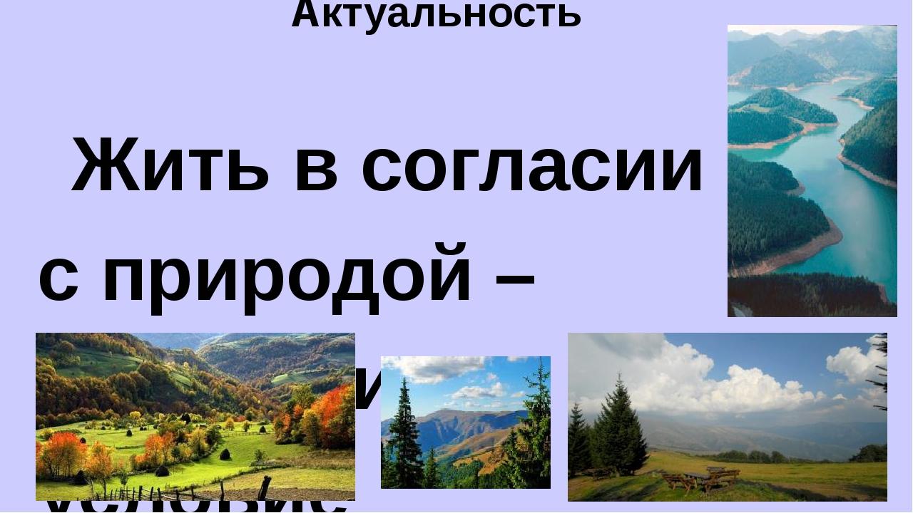 Актуальность Жить в согласии с природой – необходимое условие сохранения ци...