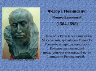 Фёдор I Иоаннович (Феодор Блаженный) (1584-1598)  Царьвсея Руси ивеликий к