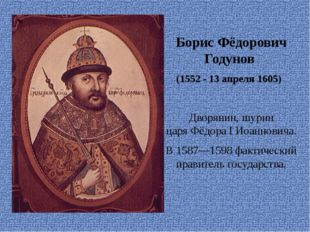 Борис Фёдорович Годунов (1552 - 13апреля 1605) Дворянин,шурин царяФёдор