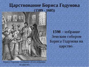 Царствование Бориса Годунова (1589 - 1605) 1598 – избрание Земским собором Бо