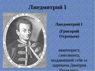 Лжедмитрий I Лжедмитрий I (Григорий Отрепьев) авантюрист, самозванец, выдавав