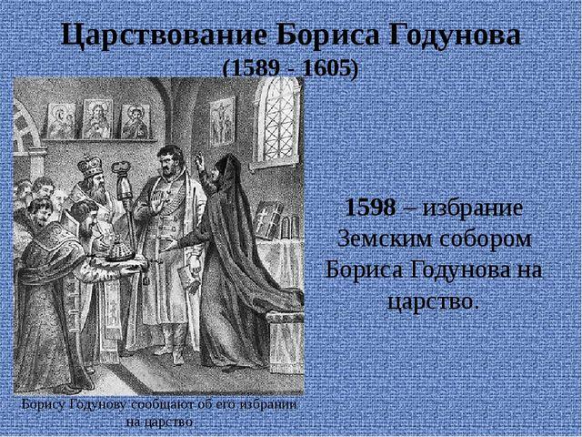 Царствование Бориса Годунова (1589 - 1605) 1598 – избрание Земским собором Бо...
