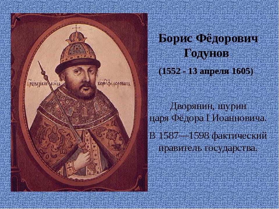Борис Фёдорович Годунов (1552 - 13апреля 1605) Дворянин,шурин царяФёдор...