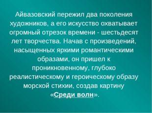 Айвазовский пережил два поколения художников, а его искусство охватывает огро