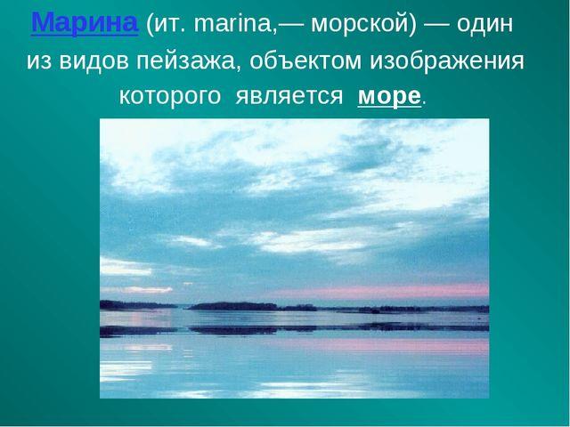 Марина (ит. marina,— морской) — один из видов пейзажа, объектом изображения к...
