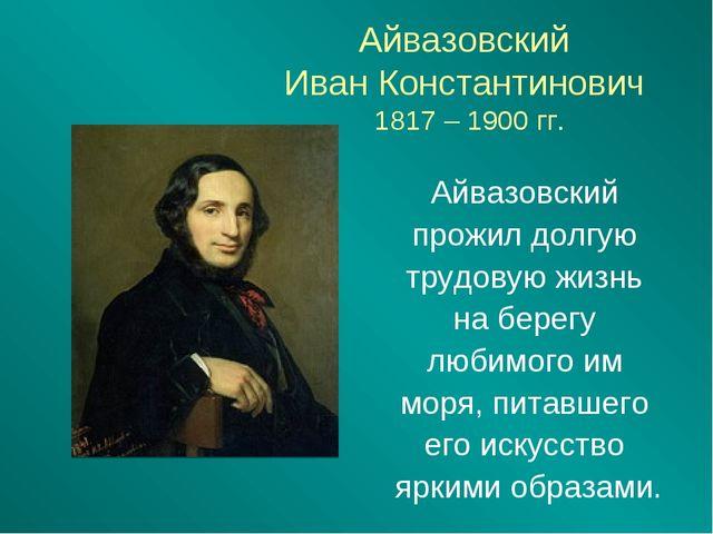 Айвазовский Иван Константинович 1817 – 1900 гг. Айвазовский прожил долгую тру...