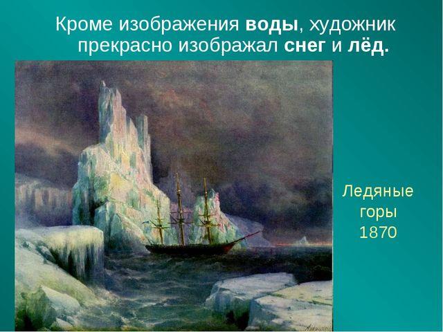 Ледяные горы 1870 Кроме изображения воды, художник прекрасно изображал снег и...