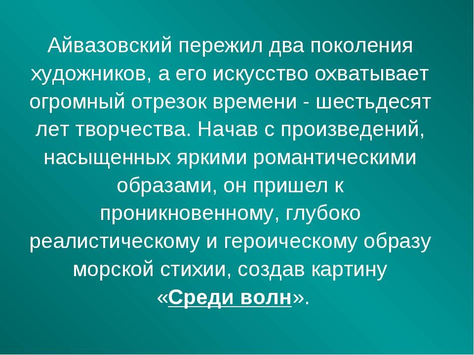 Айвазовский пережил два поколения художников, а его искусство охватывает огро...