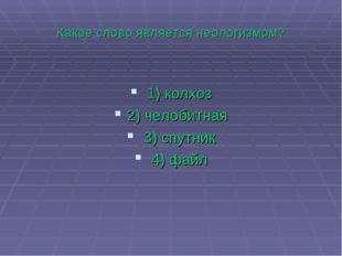 Какое слово является неологизмом? 1)колхоз 2)челобитная 3)спутник 4)файл