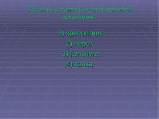 Какое из устаревших слов является архаизмом? 1)крепостник 2)перст 3)кол