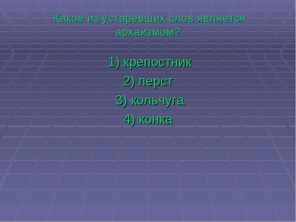 Какое из устаревших слов является архаизмом? 1)крепостник 2)перст 3)кол...