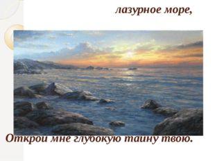 лазурное море, Открой мне глубокую тайну твою.