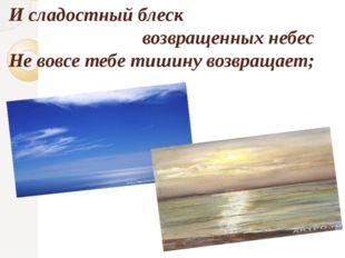 И сладостный блеск возвращенных небес Не вовсе тебе тишину возвращает;