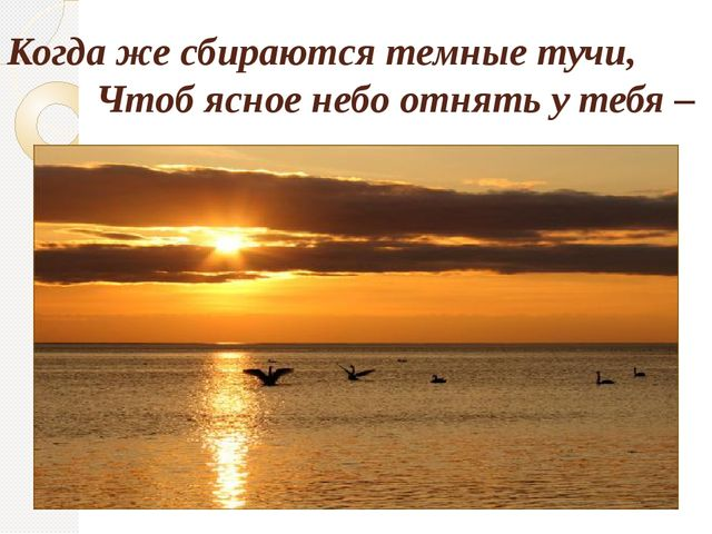 Когда же сбираются темные тучи, Чтоб ясное небо отнять у тебя –