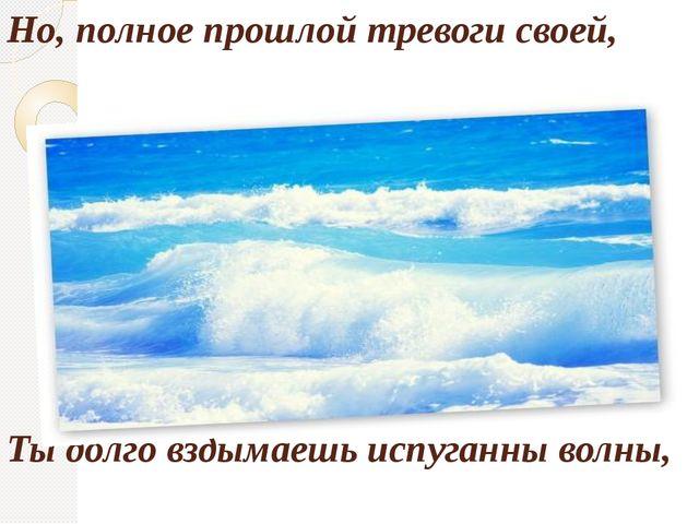 Но, полное прошлой тревоги своей, Ты долго вздымаешь испуганны волны,